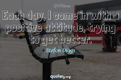 Photo Quote of Each day, I come in with a positive attitude, trying to get better.
