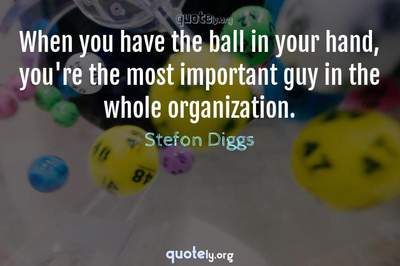 Photo Quote of When you have the ball in your hand, you're the most important guy in the whole organization.