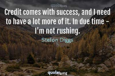 Photo Quote of Credit comes with success, and I need to have a lot more of it. In due time - I'm not rushing.