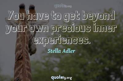 Photo Quote of You have to get beyond your own precious inner experiences.