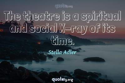 Photo Quote of The theatre is a spiritual and social X-ray of its time.