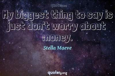 Photo Quote of My biggest thing to say is just don't worry about money.