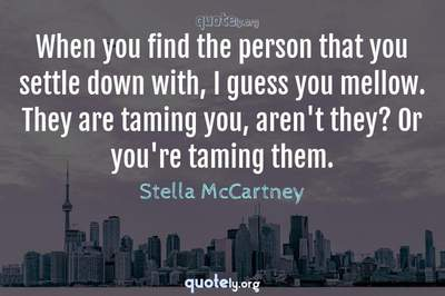 Photo Quote of When you find the person that you settle down with, I guess you mellow. They are taming you, aren't they? Or you're taming them.