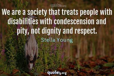 Photo Quote of We are a society that treats people with disabilities with condescension and pity, not dignity and respect.