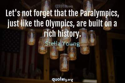 Photo Quote of Let's not forget that the Paralympics, just like the Olympics, are built on a rich history.