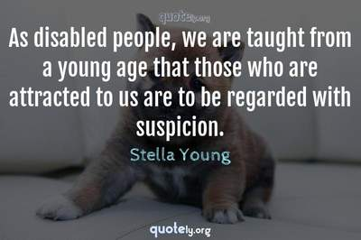 Photo Quote of As disabled people, we are taught from a young age that those who are attracted to us are to be regarded with suspicion.