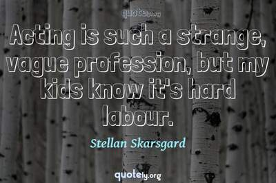 Photo Quote of Acting is such a strange, vague profession, but my kids know it's hard labour.