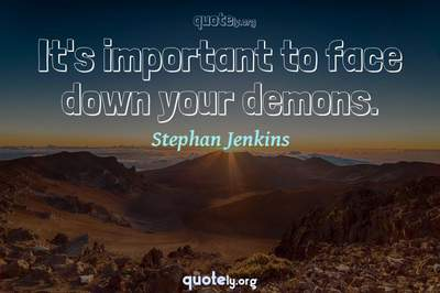 Photo Quote of It's important to face down your demons.
