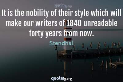 Photo Quote of It is the nobility of their style which will make our writers of 1840 unreadable forty years from now.