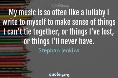 Photo Quote of My music is so often like a lullaby I write to myself to make sense of things I can't tie together, or things I've lost, or things I'll never have.
