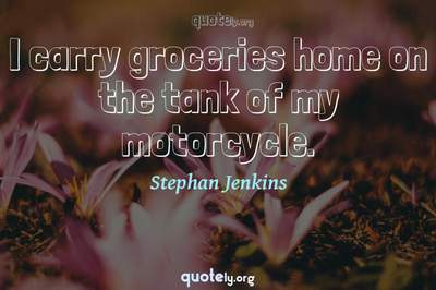 Photo Quote of I carry groceries home on the tank of my motorcycle.