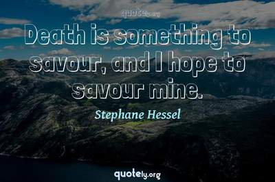 Photo Quote of Death is something to savour, and I hope to savour mine.