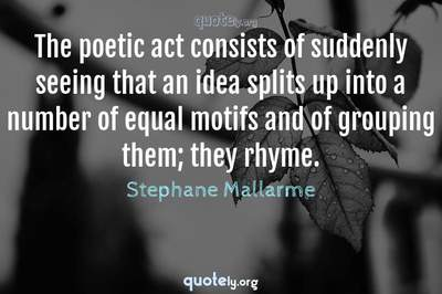 Photo Quote of The poetic act consists of suddenly seeing that an idea splits up into a number of equal motifs and of grouping them; they rhyme.