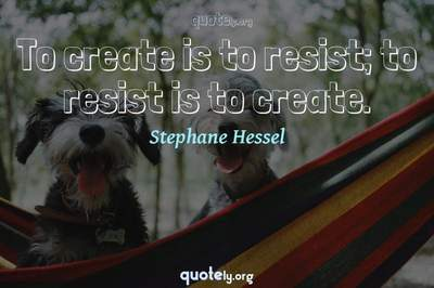Photo Quote of To create is to resist; to resist is to create.