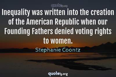 Photo Quote of Inequality was written into the creation of the American Republic when our Founding Fathers denied voting rights to women.