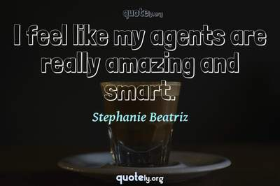 Photo Quote of I feel like my agents are really amazing and smart.
