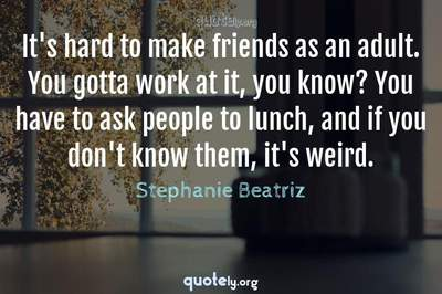 Photo Quote of It's hard to make friends as an adult. You gotta work at it, you know? You have to ask people to lunch, and if you don't know them, it's weird.