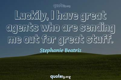 Photo Quote of Luckily, I have great agents who are sending me out for great stuff.