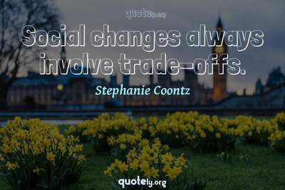 Photo Quote of Social changes always involve trade-offs.