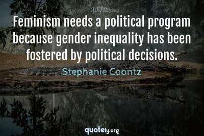 Photo Quote of Feminism needs a political program because gender inequality has been fostered by political decisions.