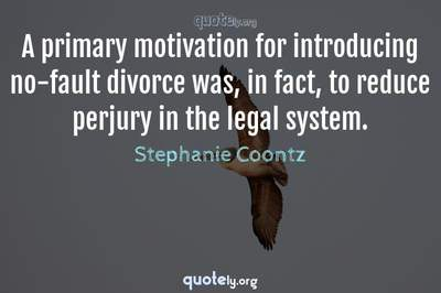 Photo Quote of A primary motivation for introducing no-fault divorce was, in fact, to reduce perjury in the legal system.