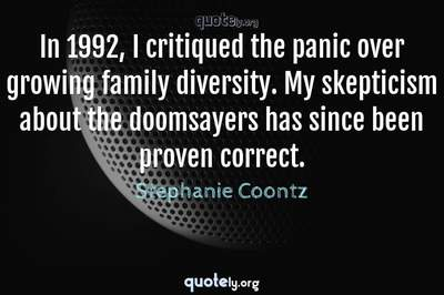 Photo Quote of In 1992, I critiqued the panic over growing family diversity. My skepticism about the doomsayers has since been proven correct.