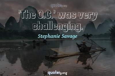 Photo Quote of 'The O.C.' was very challenging.