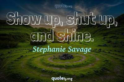 Photo Quote of Show up, shut up, and shine.