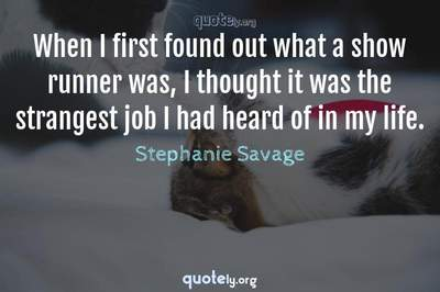 Photo Quote of When I first found out what a show runner was, I thought it was the strangest job I had heard of in my life.