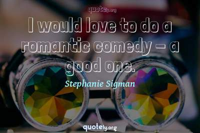 Photo Quote of I would love to do a romantic comedy - a good one.
