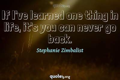 Photo Quote of If I've learned one thing in life, it's you can never go back.