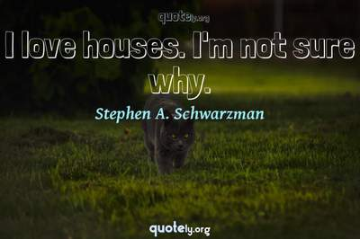 Photo Quote of I love houses. I'm not sure why.