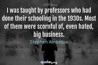 Photo Quote of I was taught by professors who had done their schooling in the 1930s. Most of them were scornful of, even hated, big business.