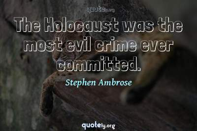 Photo Quote of The Holocaust was the most evil crime ever committed.