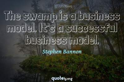 Photo Quote of The swamp is a business model. It's a successful business model.