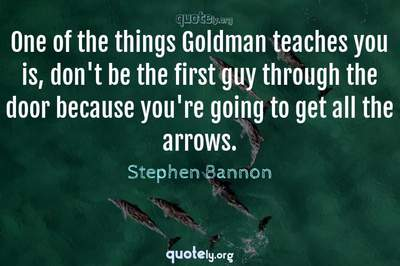 Photo Quote of One of the things Goldman teaches you is, don't be the first guy through the door because you're going to get all the arrows.