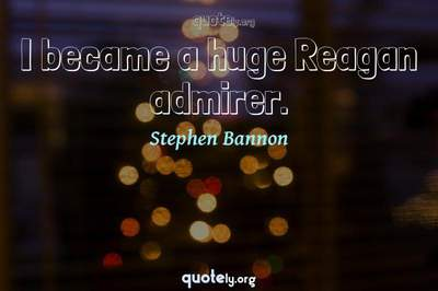 Photo Quote of I became a huge Reagan admirer.