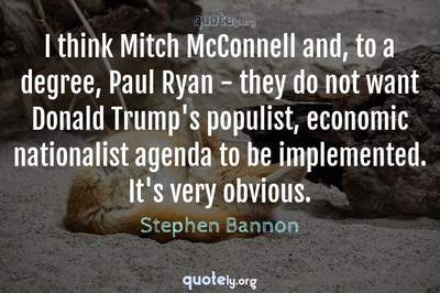 Photo Quote of I think Mitch McConnell and, to a degree, Paul Ryan - they do not want Donald Trump's populist, economic nationalist agenda to be implemented. It's very obvious.