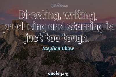 Photo Quote of Directing, writing, producing and starring is just too tough.