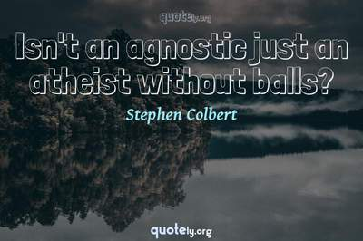 Photo Quote of Isn't an agnostic just an atheist without balls?