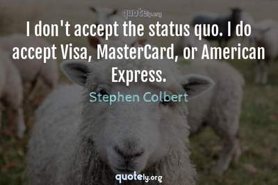 Photo Quote of I don't accept the status quo. I do accept Visa, MasterCard, or American Express.