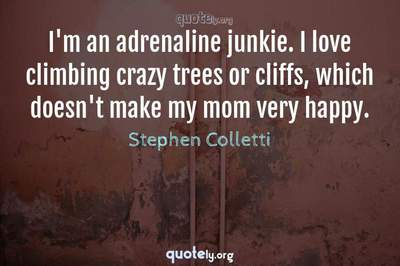 Photo Quote of I'm an adrenaline junkie. I love climbing crazy trees or cliffs, which doesn't make my mom very happy.