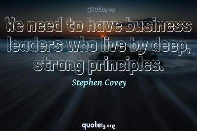 Photo Quote of We need to have business leaders who live by deep, strong principles.