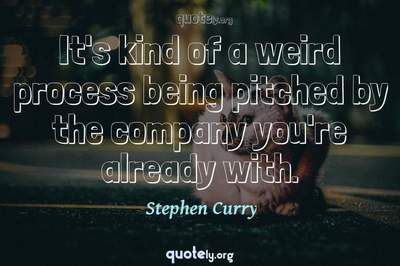 Photo Quote of It's kind of a weird process being pitched by the company you're already with.