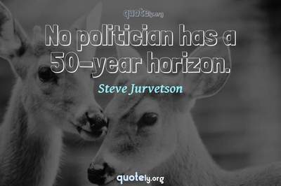 Photo Quote of No politician has a 50-year horizon.