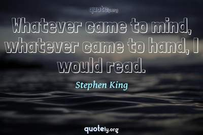 Photo Quote of Whatever came to mind, whatever came to hand, I would read.