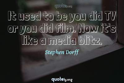 Photo Quote of It used to be you did TV or you did film. Now it's like a media blitz.