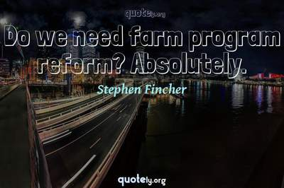 Photo Quote of Do we need farm program reform? Absolutely.