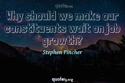 Photo Quote of Why should we make our constituents wait on job growth?