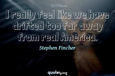 Photo Quote of I really feel like we have drifted too far away from real America.